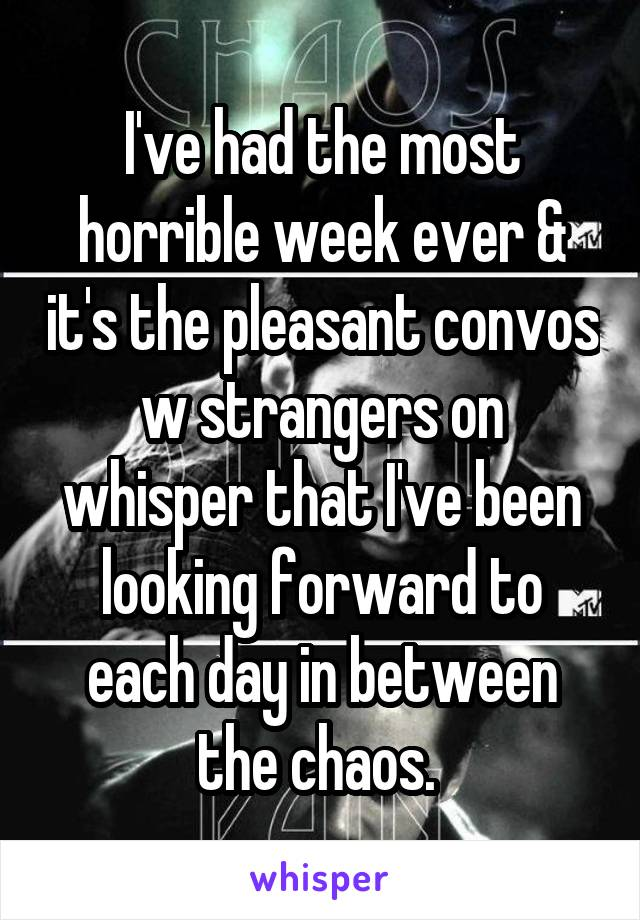 I've had the most horrible week ever & it's the pleasant convos w strangers on whisper that I've been looking forward to each day in between the chaos.