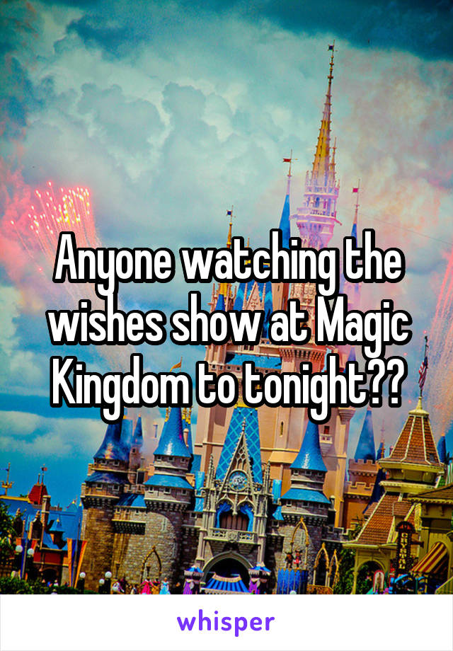 Anyone watching the wishes show at Magic Kingdom to tonight??