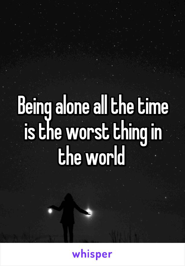 Being alone all the time is the worst thing in the world