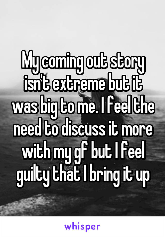 My coming out story isn't extreme but it was big to me. I feel the need to discuss it more with my gf but I feel guilty that I bring it up