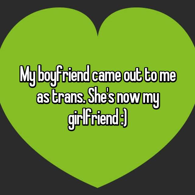 My boyfriend came out to me as trans. She's now my girlfriend :)
