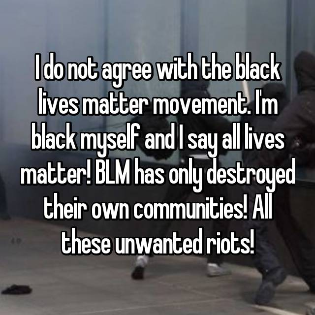 I do not agree with the black lives matter movement. I'm black myself and I say all lives matter! BLM has only destroyed their own communities! All these unwanted riots! 😡😡😡😡😡