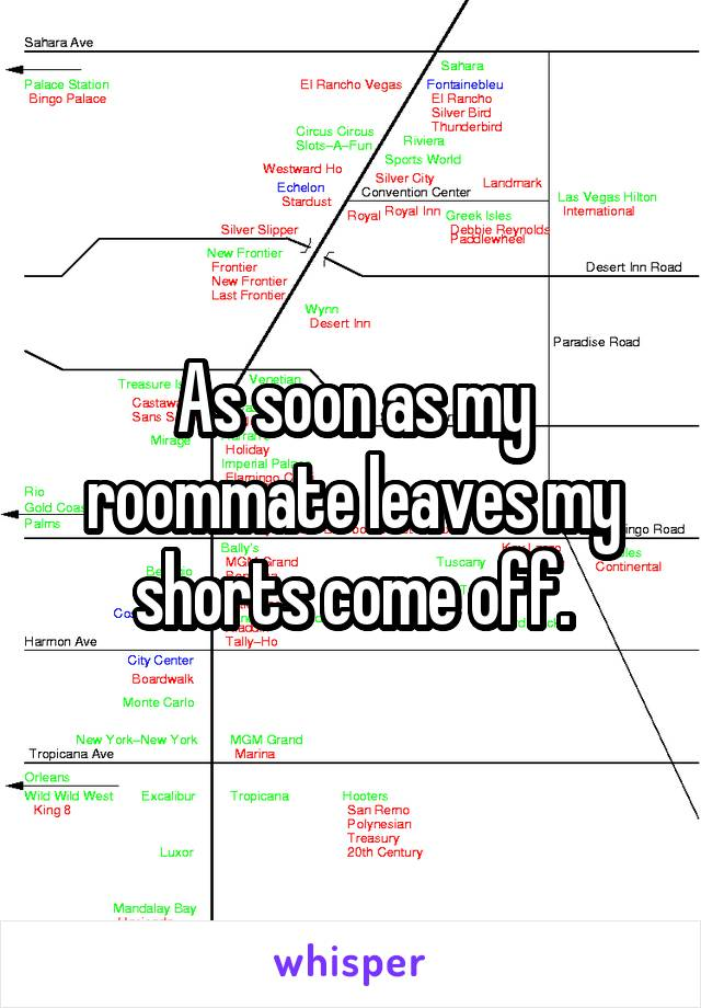 As soon as my roommate leaves my shorts come off.