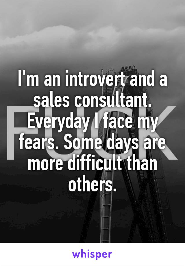 I'm an introvert and a sales consultant. Everyday I face my fears. Some days are more difficult than others.