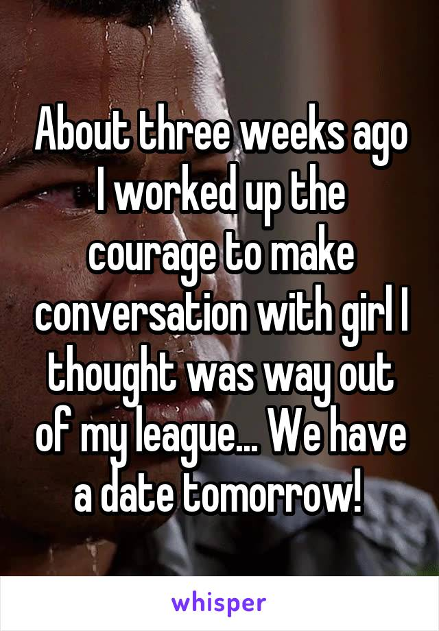 About three weeks ago I worked up the courage to make conversation with girl I thought was way out of my league... We have a date tomorrow!