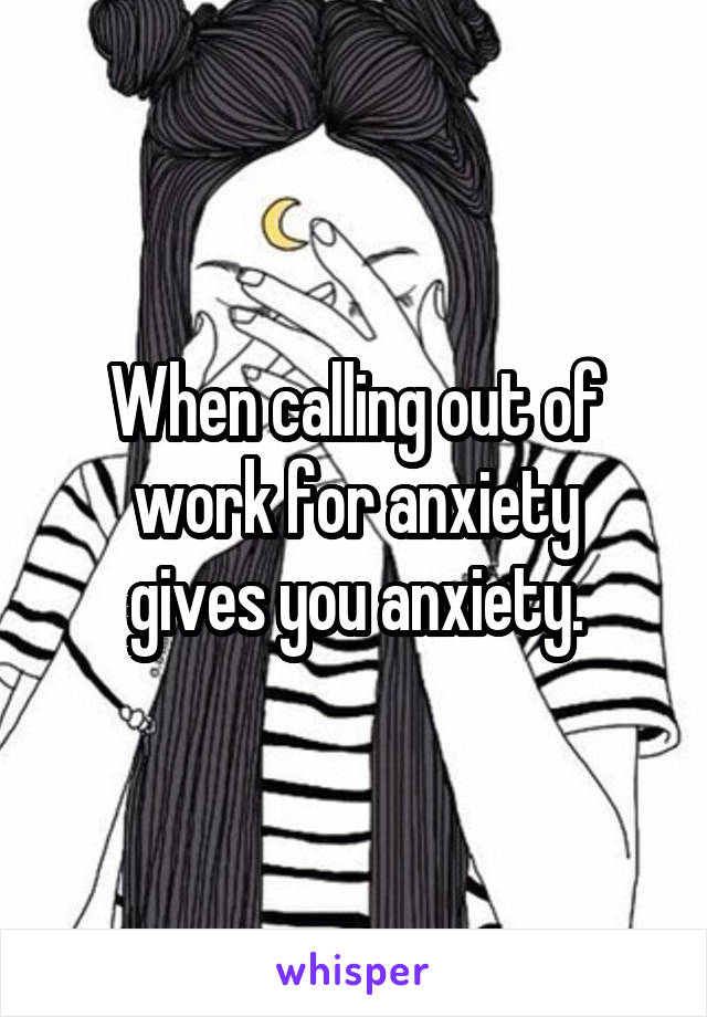 When calling out of work for anxiety gives you anxiety.