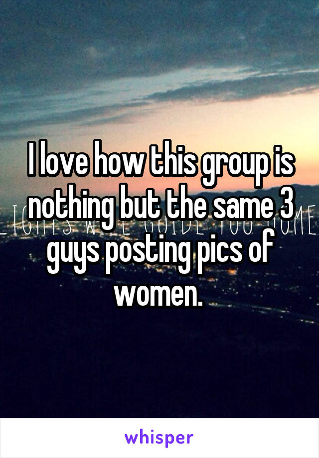 I love how this group is nothing but the same 3 guys posting pics of women.