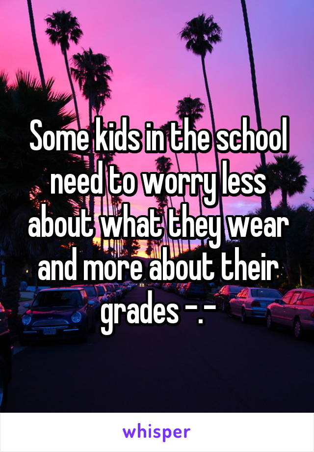 Some kids in the school need to worry less about what they wear and more about their grades -.-
