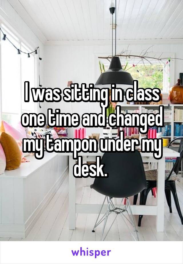 I was sitting in class one time and changed my tampon under my desk.