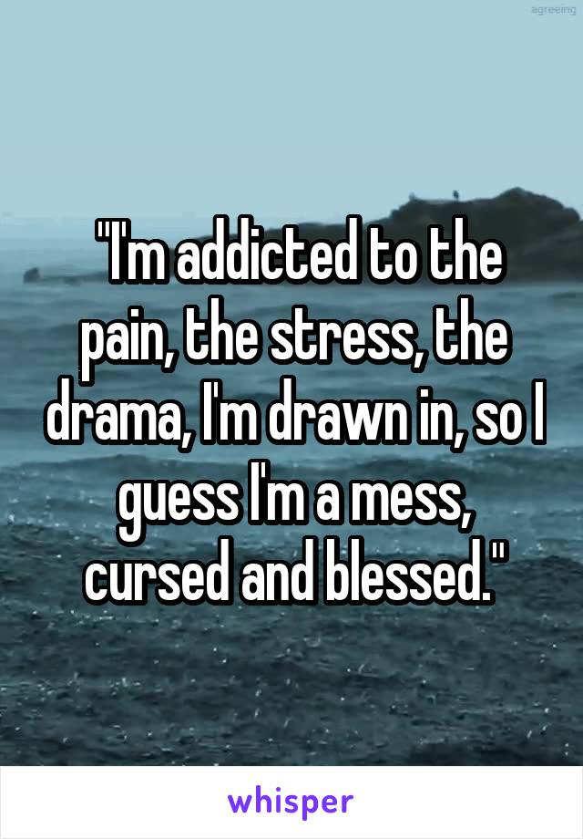 """I'm addicted to the pain, the stress, the drama, I'm drawn in, so I guess I'm a mess, cursed and blessed."""
