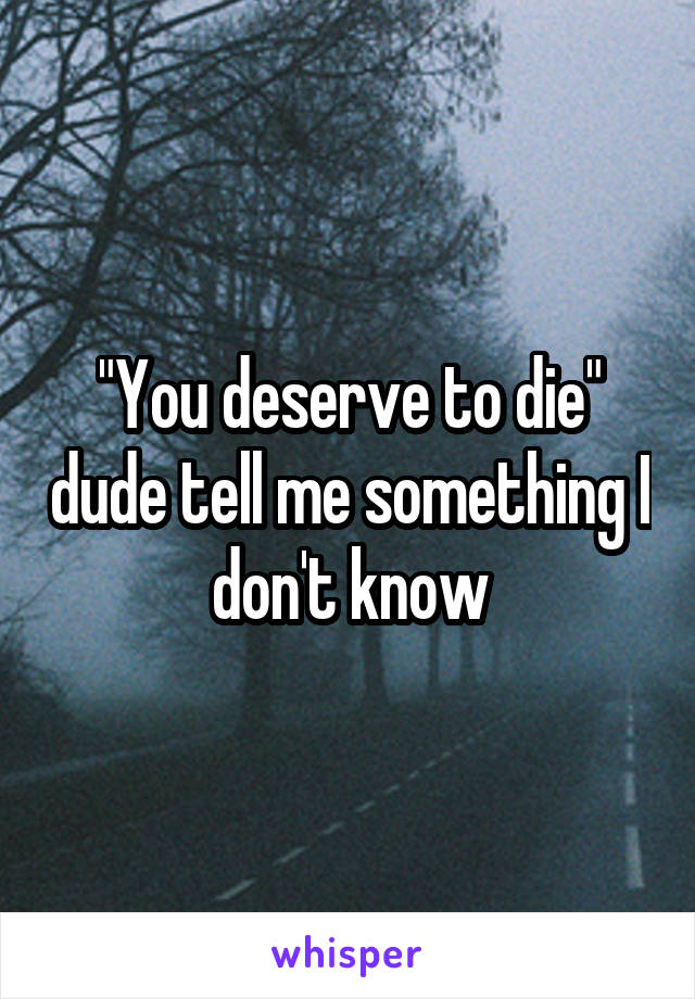 """""""You deserve to die"""" dude tell me something I don't know"""