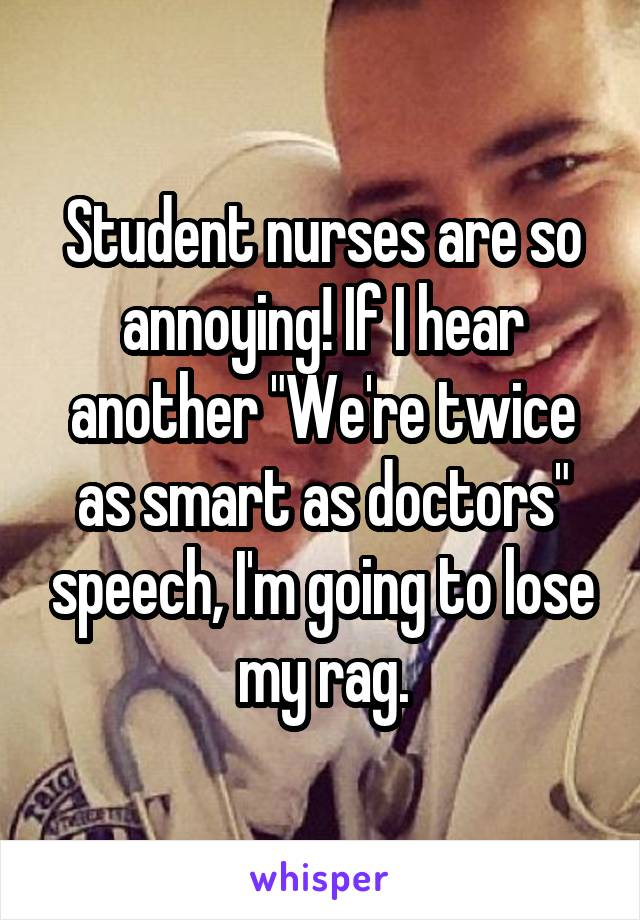 """Student nurses are so annoying! If I hear another """"We're twice as smart as doctors"""" speech, I'm going to lose my rag."""