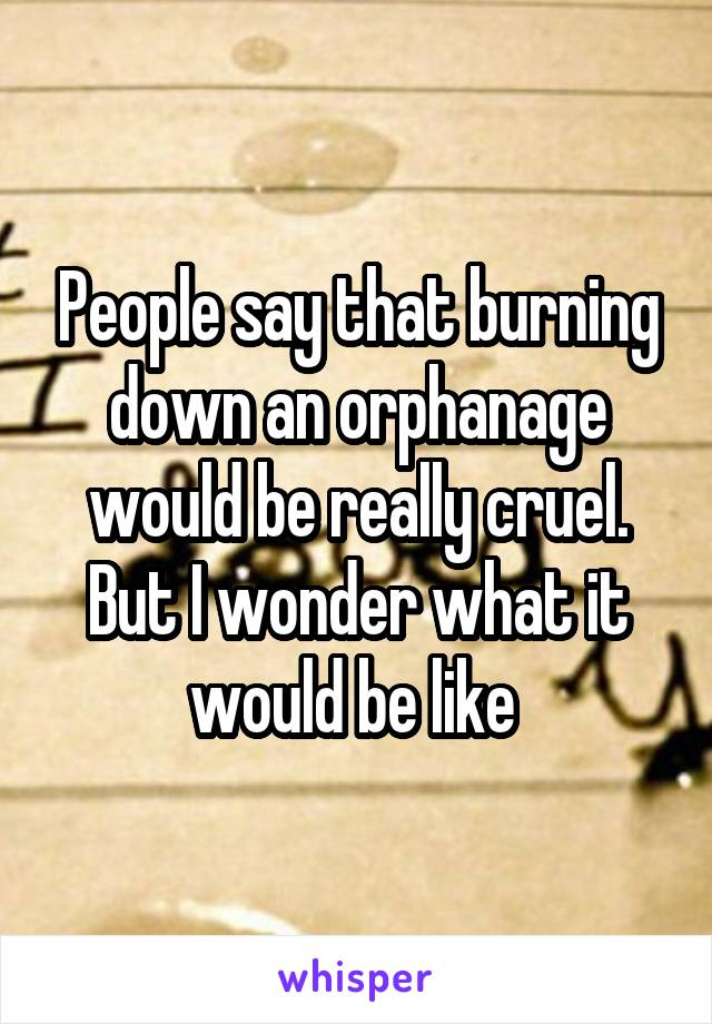 People say that burning down an orphanage would be really cruel. But I wonder what it would be like