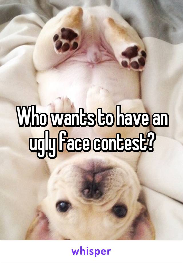Who wants to have an ugly face contest?