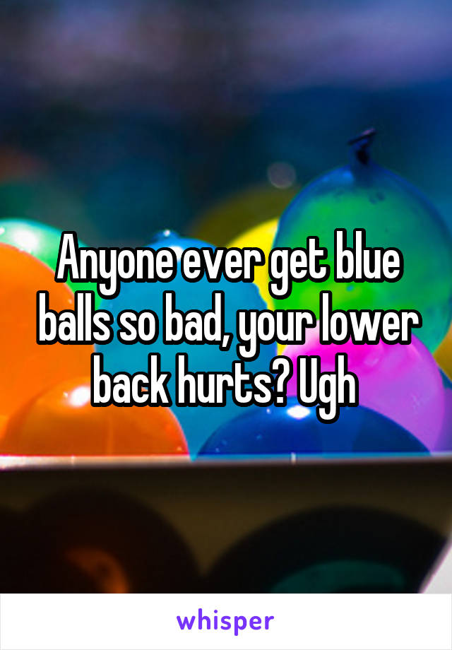 Anyone ever get blue balls so bad, your lower back hurts? Ugh