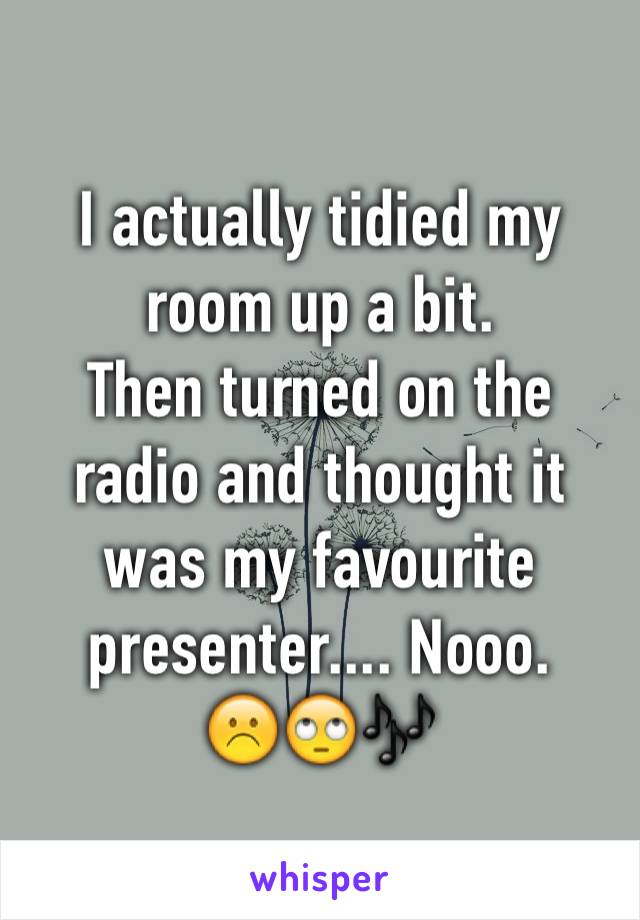 I actually tidied my room up a bit.  Then turned on the radio and thought it was my favourite presenter.... Nooo. ☹️🙄🎶