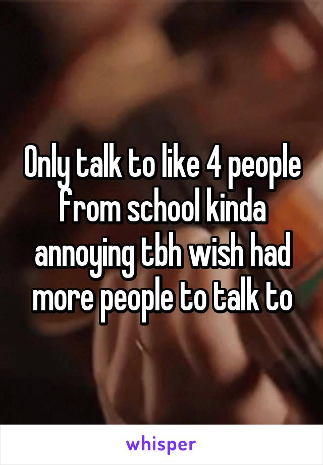 Only talk to like 4 people from school kinda annoying tbh wish had more people to talk to