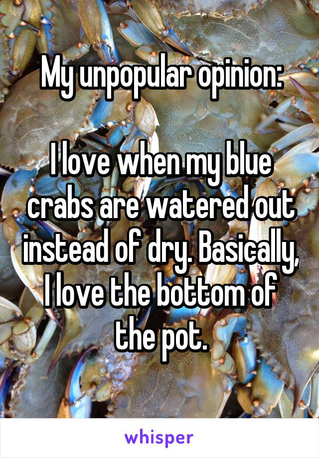 My unpopular opinion:  I love when my blue crabs are watered out instead of dry. Basically, I love the bottom of the pot.