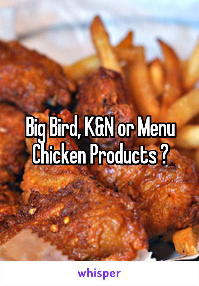 Big Bird, K&N or Menu Chicken Products ?