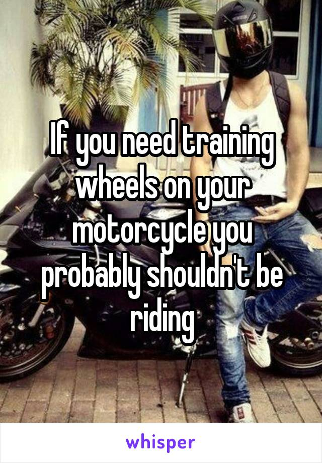 If you need training wheels on your motorcycle you probably shouldn't be riding