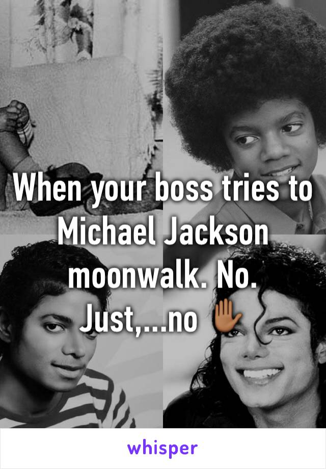 When your boss tries to Michael Jackson moonwalk. No. Just,...no ✋🏾