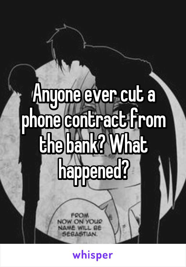 Anyone ever cut a phone contract from the bank? What happened?