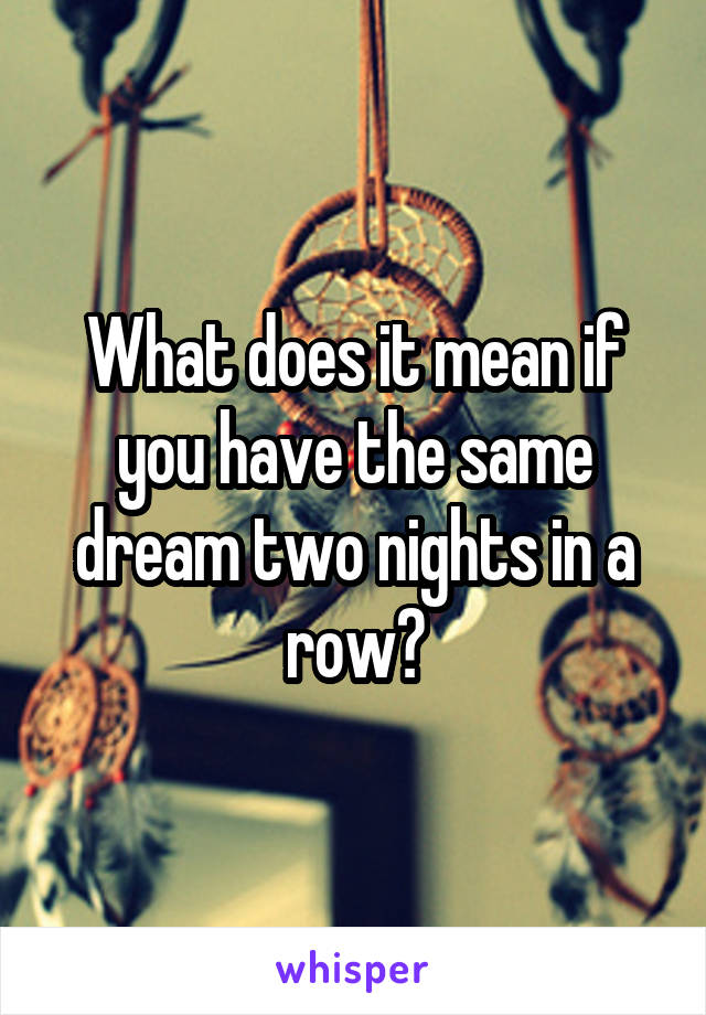 What does it mean if you have the same dream two nights in a row?