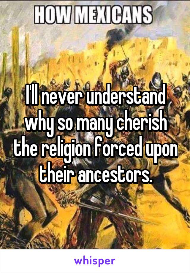 I'll never understand why so many cherish the religion forced upon their ancestors.