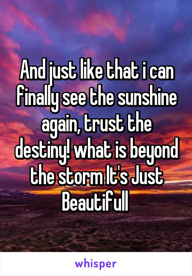 And just like that i can finally see the sunshine again, trust the destiny! what is beyond the storm It's Just Beautifull