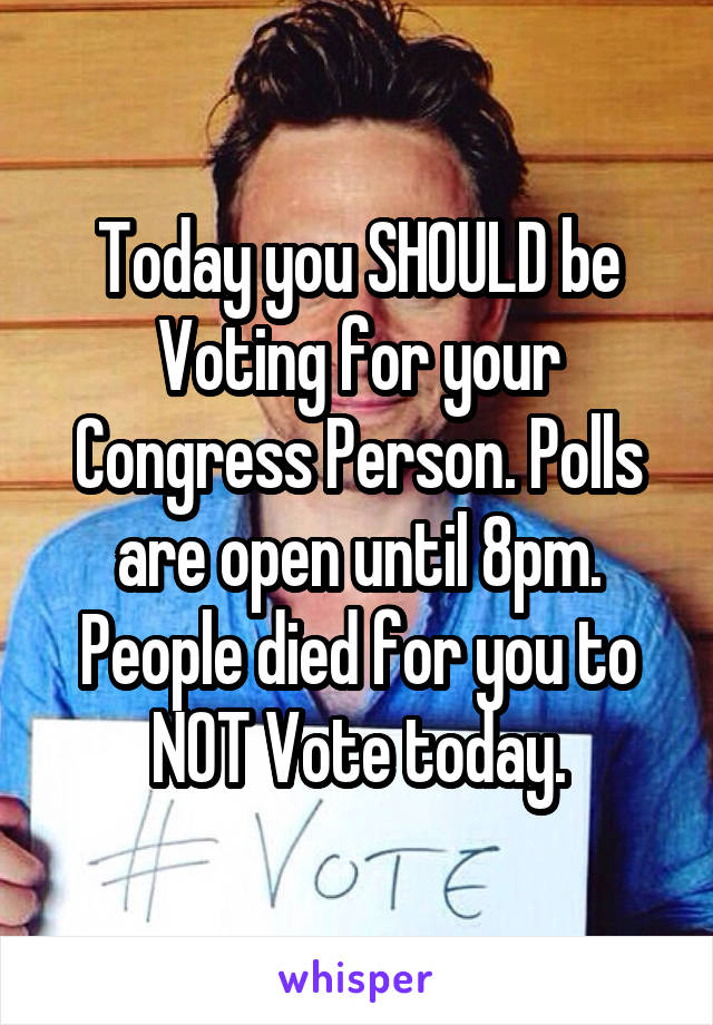 Today you SHOULD be Voting for your Congress Person. Polls are open until 8pm. People died for you to NOT Vote today.