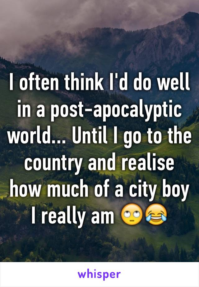 I often think I'd do well in a post-apocalyptic world... Until I go to the country and realise how much of a city boy I really am 🙄😂
