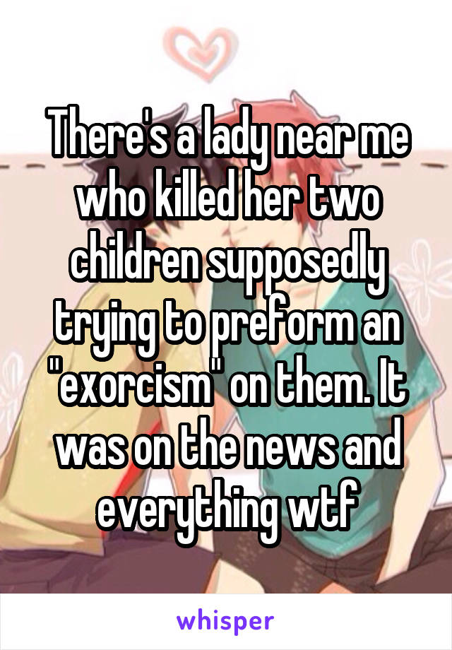 """There's a lady near me who killed her two children supposedly trying to preform an """"exorcism"""" on them. It was on the news and everything wtf"""