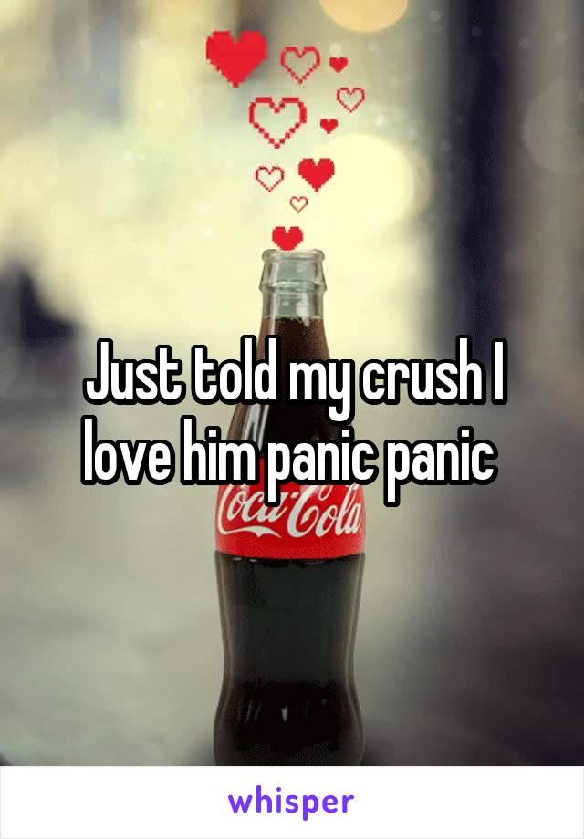 Just told my crush I love him panic panic
