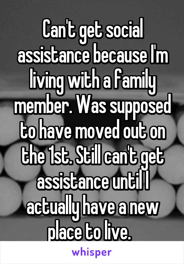 Can't get social assistance because I'm living with a family member. Was supposed to have moved out on the 1st. Still can't get assistance until I actually have a new place to live.