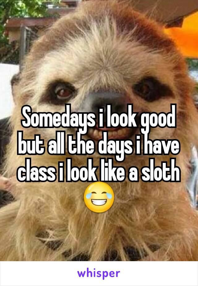 Somedays i look good but all the days i have class i look like a sloth😂