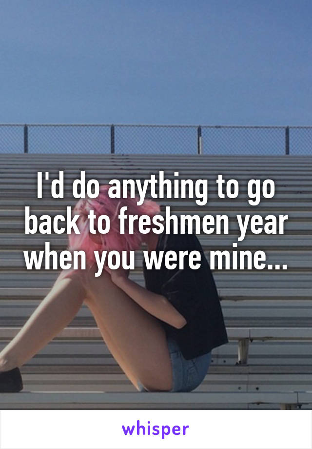 I'd do anything to go back to freshmen year when you were mine...