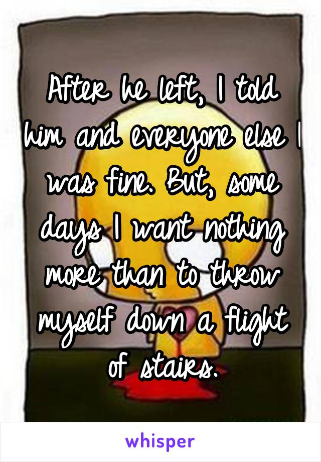 After he left, I told him and everyone else I was fine. But, some days I want nothing more than to throw myself down a flight of stairs.