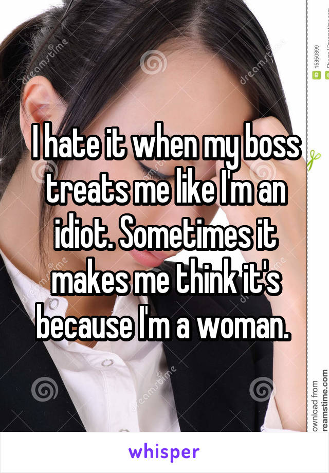 I hate it when my boss treats me like I'm an idiot. Sometimes it makes me think it's because I'm a woman.