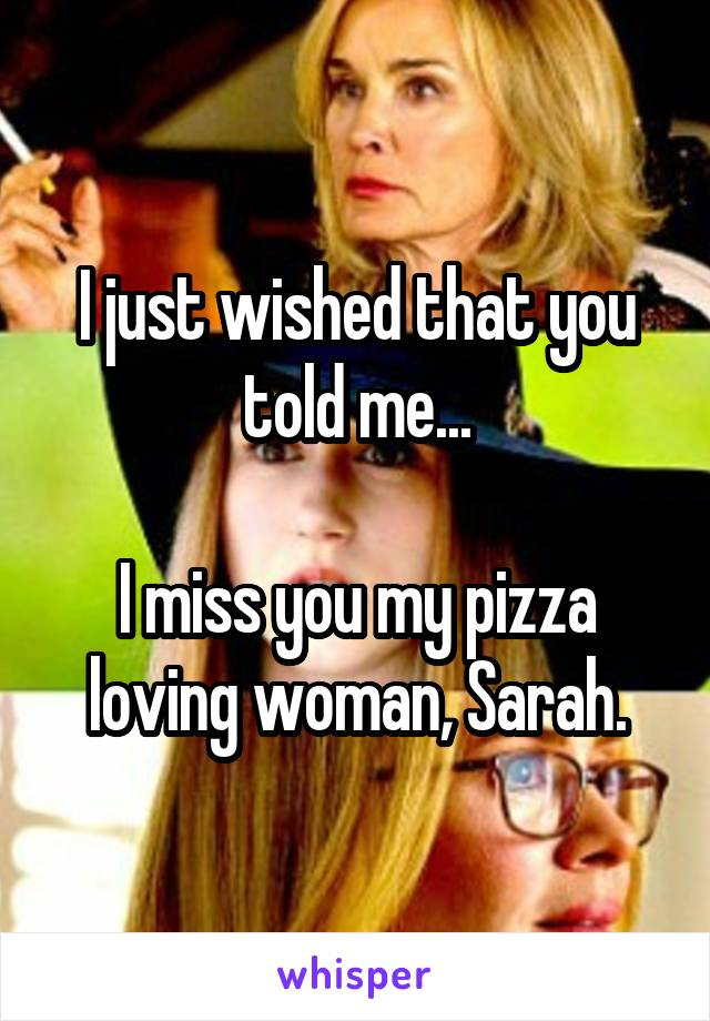 I just wished that you told me...  I miss you my pizza loving woman, Sarah.