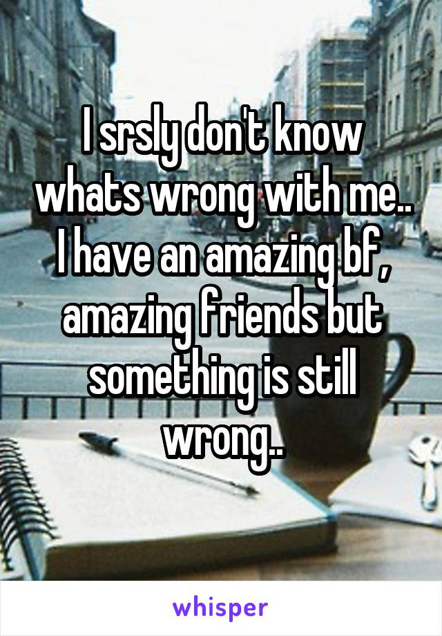 I srsly don't know whats wrong with me.. I have an amazing bf, amazing friends but something is still wrong..