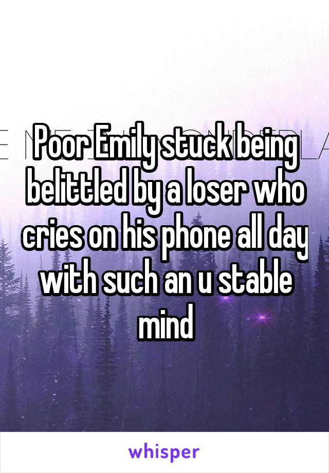Poor Emily stuck being belittled by a loser who cries on his phone all day with such an u stable mind