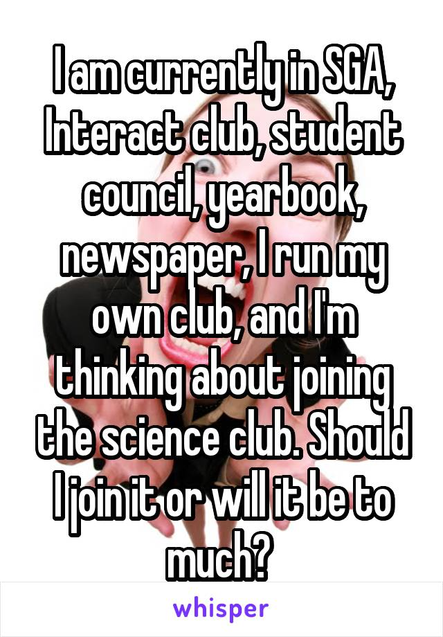 I am currently in SGA, Interact club, student council, yearbook, newspaper, I run my own club, and I'm thinking about joining the science club. Should I join it or will it be to much?