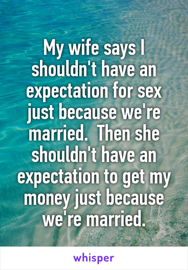 My wife says I shouldn't have an expectation for sex just because we're married.  Then she shouldn't have an expectation to get my money just because we're married.