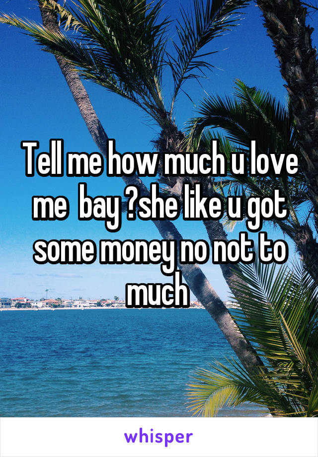 Tell me how much u love me  bay ?she like u got some money no not to much
