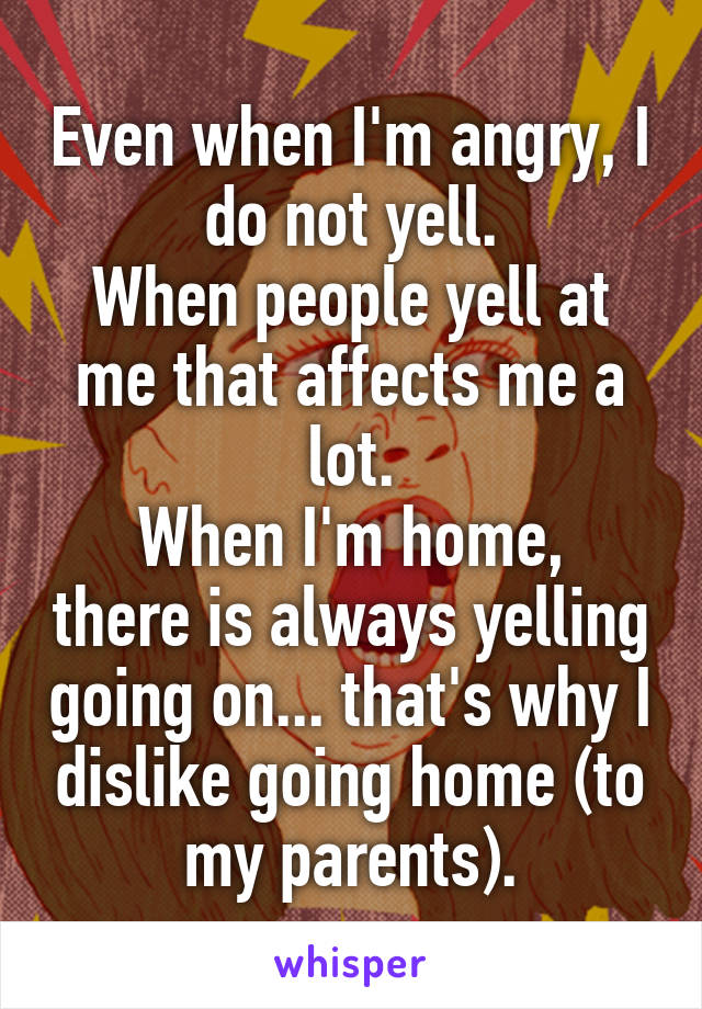 Even when I'm angry, I do not yell. When people yell at me that affects me a lot. When I'm home, there is always yelling going on... that's why I dislike going home (to my parents).