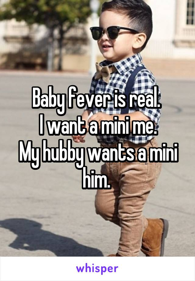 Baby fever is real.  I want a mini me. My hubby wants a mini him.