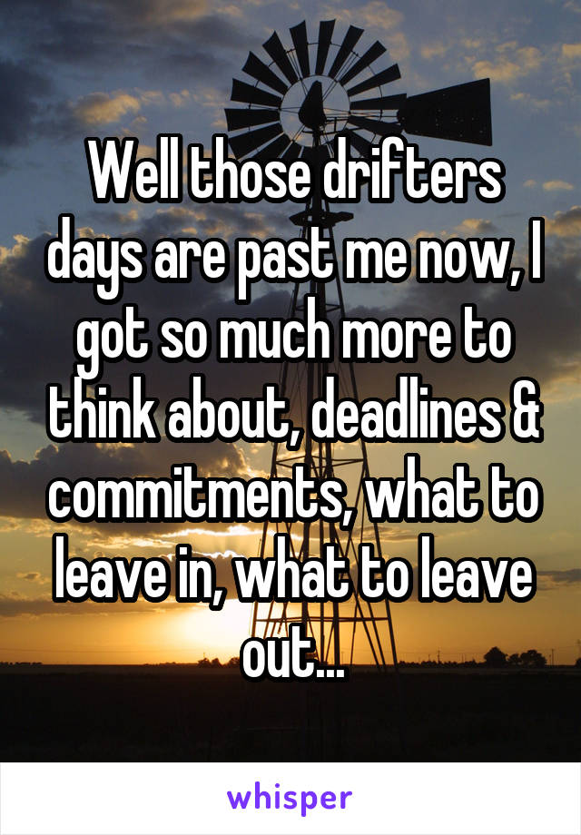 Well those drifters days are past me now, I got so much more to think about, deadlines & commitments, what to leave in, what to leave out...