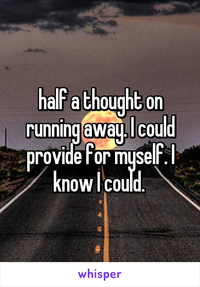 half a thought on running away. I could provide for myself. I know I could.