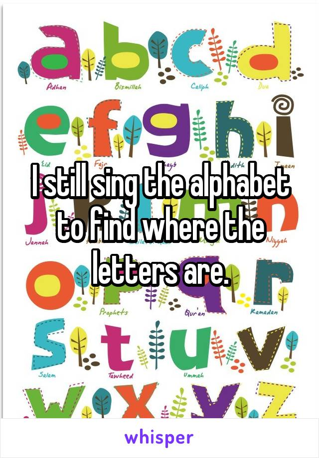 I still sing the alphabet to find where the letters are.