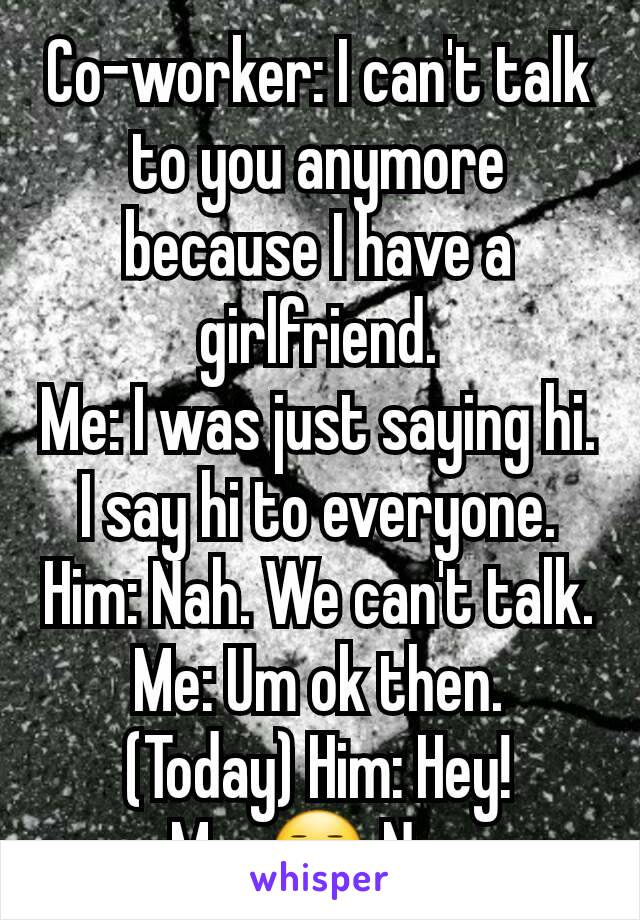 Co-worker: I can't talk to you anymore because I have a girlfriend. Me: I was just saying hi. I say hi to everyone. Him: Nah. We can't talk. Me: Um ok then. (Today) Him: Hey! Me: 😑 No.